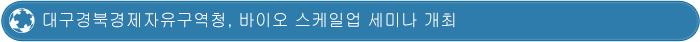 대구경북경제자유구역청, 바이오 스케일업 세미나 개최